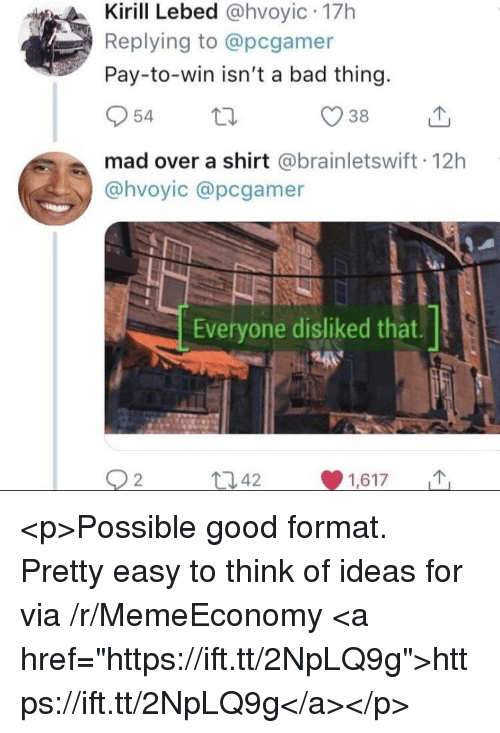 """Bad, Good, and Mad: Kirill Lebed @hvoyic 17h  Replying to @pcgamer  Pay-to-win isn't a bad thing.  mad over a shirt @brainletswift 12h  @hvoyic @pcgamer  Everyone disliked that.  t342  1,617 M <p>Possible good format. Pretty easy to think of ideas for via /r/MemeEconomy <a href=""""https://ift.tt/2NpLQ9g"""">https://ift.tt/2NpLQ9g</a></p>"""