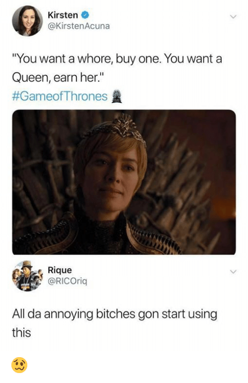 """Memes, Queen, and Annoying: Kirsten  @KirstenAcuna  You want a whore, buy one. You want a  Queen, earn her.""""  #GameofThrones  Rique  @RICOrig  All da annoying bitches gon start using  this 🥴"""