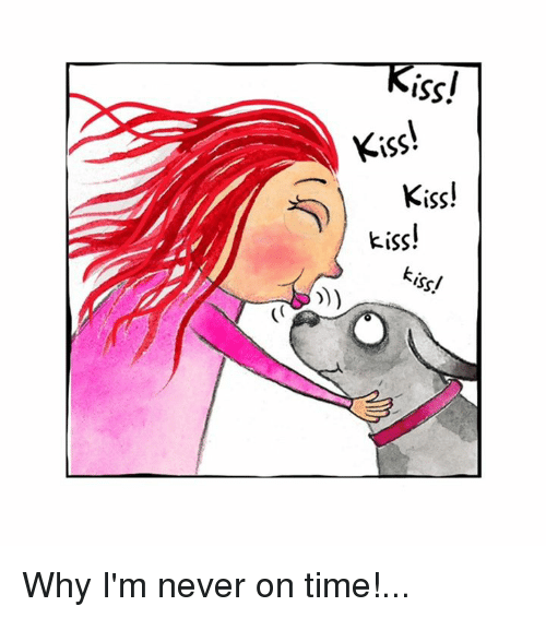 Memes, Kiss, and Time: Kiss!  KİSS!  Kiss!  kiss!  kiss! Why I'm never on time!...