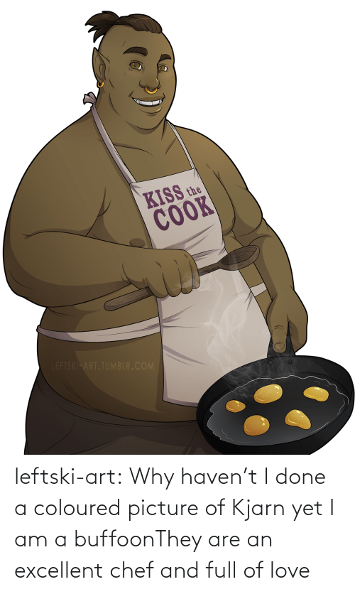 Love, Tumblr, and Blog: KISS the  COOK  LEFTSKI ART.TUMBLR.COM leftski-art:  Why haven't I done a coloured picture of Kjarn yet I am a buffoonThey are an excellent chef and full of love