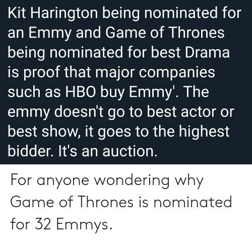 Game of Thrones, Hbo, and Kit Harington: Kit Harington being nominated for  an Emmy and Game of Thrones  being nominated for best Drama  is proof that major companies  such as HBO buy Emmy'. The  emmy doesn't go to best actor or  best show, it goes to the highest  bidder. It's an auction. For anyone wondering why Game of Thrones is nominated for 32 Emmys.