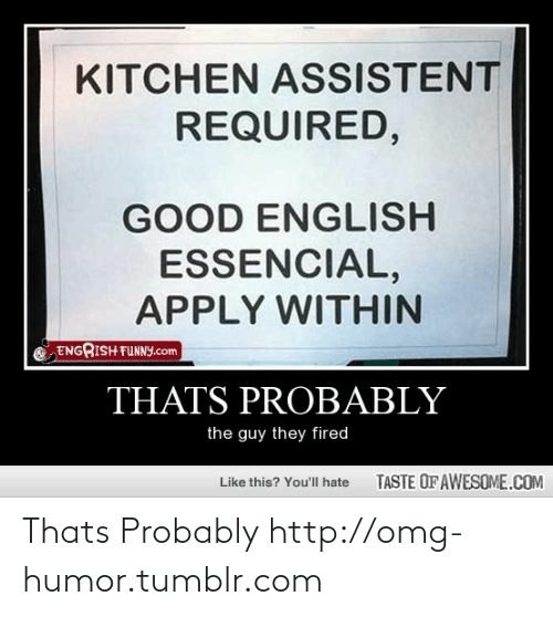Engrish: KITCHEN ASSISTENT  REQUIRED,  GOOD ENGLISH  ESSENCIAL,  APPLY WITHIN  ENGRISH FUNNY.com  THATS PROBABLY  the guy they fired  TASTE OF AWESOME.COM  Like this? You'll hate Thats Probably http://omg-humor.tumblr.com
