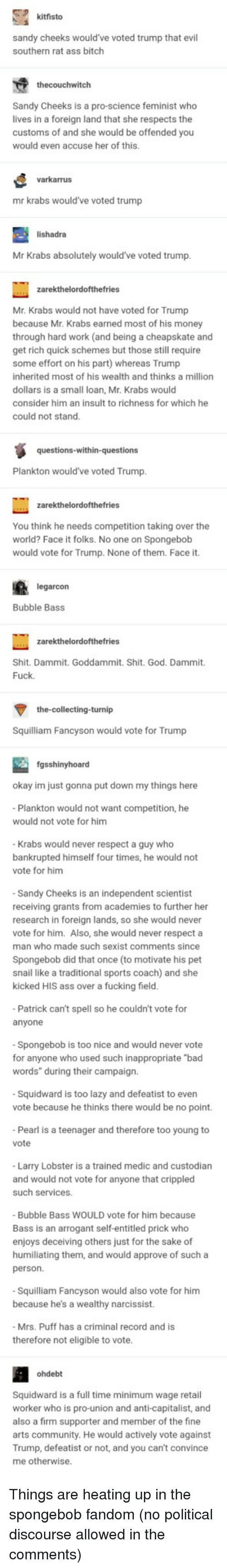 """Ass, Bad, and Bitch: kitfisto  sandy cheeks would've voted trump that evil  southern rat ass bitch  thecouchwitch  Sandy Cheeks is a pro-science feminist who  lives in a foreign land that she respects the  customs of and she would be offended you  would even accuse her of this.  varkarrus  mr krabs would've voted trump  lishadra  Mr Krabs absolutely would've voted trump  Mr. Krabs would not have voted for Trump  because Mr. Krabs earned most of his money  through hard work (and being a cheapskate and  get rich quick schemes but those still require  some effort on his part) whereas Trump  inherited most of his wealth and thinks a million  dollars is a small loan, Mr. Krabs would  consider him an insult to richness for which he  could not stand  Plankton would've voted Trump  You think he needs competition taking over the  world? Face it folks. No one on Spongebob  would vote for Trump. None of them. Face it.  arcon  Bubble Bass  Shit. Dammit. Goddammit. Shit. God. Dammit.  Fuck  the-collecting-turnip  Squilliam Fancyson would vote for Trump  fgsshinyhoard  okay im just gonna put down my things here  Plankton would not want competition, he  would not vote for him  Krabs would never respect a guy who  bankrupted himself four times, he would not  vote for him  Sandy Cheeks is an independent scientist  receiving grants from academies to further her  research in foreign lands, so she would never  vote for him. Also, she would never respect a  man who made such sexist comments since  Spongebob did that once (to motivate his pet  snail like a traditional sports coach) and she  kicked HIS ass over a fucking field  Patrick can't spell so he couldn't vote for  anyone  Spongebob is too nice and would never vote  for anyone who used such inappropriate """"bad  words"""" during their campaign.  Squidward is too lazy and defeatist to even  vote because he thinks there would be no point.  Pearl is a teenager and therefore too young to  vote  Larry Lobster is a trained medic and custodian"""