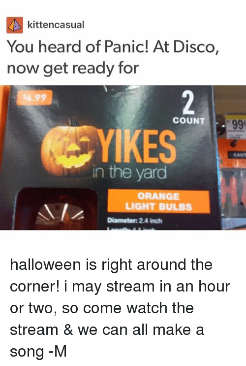 the yards: kittencasual  You heard of Panic! At Disco,  now get ready for  COUNT  YI  IKES  GAUT  in the yard  ORANGE  LIGHT BULBS  Diameter: 2.4 inch halloween is right around the corner! i may stream in an hour or two, so come watch the stream & we can all make a song -M