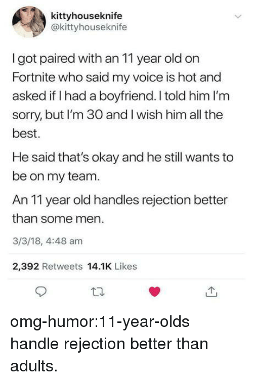 Omg, Sorry, and Tumblr: kittyhouseknife  @kittyhouseknife  I got paired with an 11 year old on  Fortnite who said my voice is hot and  asked if I had a boyfriend. I told him I'm  sorry, but I'm 30 and I wish him all the  best  He said that's okay and he still wants to  be on my team.  An 11 year old handles rejection better  than some men.  3/3/18, 4:48 am  2,392 Retweets 14.1K Likes omg-humor:11-year-olds handle rejection better than adults.