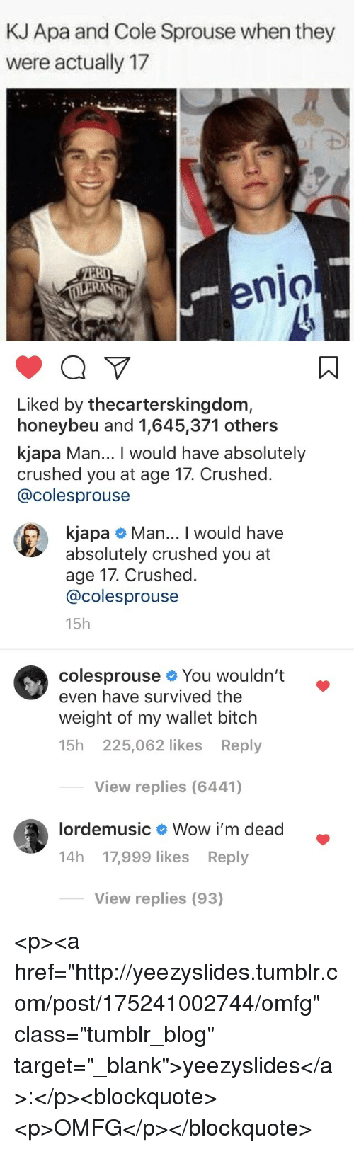 """Bitch, Target, and Tumblr: KJ Apa and Cole Sprouse when they  were actually 17  RI  enjo  Liked by thecarterskingdom,  honeybeu and 1,645,371 others  kjapa Man... I would have absolutely  crushed you at age 17. Crushed.  @colesprouse   kjapa # Man I would have  absolutely crushed you at  age 17. Crushed.  @colesprouse  15h  colesprouse You wouldn't .  even have survived the  weight of my wallet bitch  15h 225,062 likes Reply  View replies (6441)  lordemusic  Wow i'm dead  14h 17,999 likes Reply  View replies (93) <p><a href=""""http://yeezyslides.tumblr.com/post/175241002744/omfg"""" class=""""tumblr_blog"""" target=""""_blank"""">yeezyslides</a>:</p><blockquote><p>OMFG</p></blockquote>"""