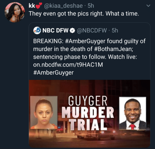 Death: kk @kiaa_deshae · 5h  They even got the pics right. What a time.  NBC DFW O @NBCDFW · 5h  BREAKING: #AmberGuyger found guilty of  murder in the death of #BothamJean;  sentencing phase to follow. Watch live:  on.nbcdfw.com/t9HAC1M  #AmberGuyger  GUYGER  MURDER  ITRIAL