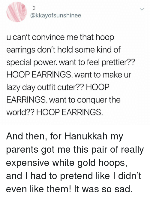 Hoop: @kkayofsunshinee  u can't convince me that hoop  earrings don't hold some kind of  special power. want to feel prettier??  HOOP EARRINGS. want to make ur  lazy day outfit cuter?? HOOP  EARRINGS. want to conquer the  world?? HOOP EARRINGS And then, for Hanukkah my parents got me this pair of really expensive white gold hoops, and I had to pretend like I didn't even like them! It was so sad.
