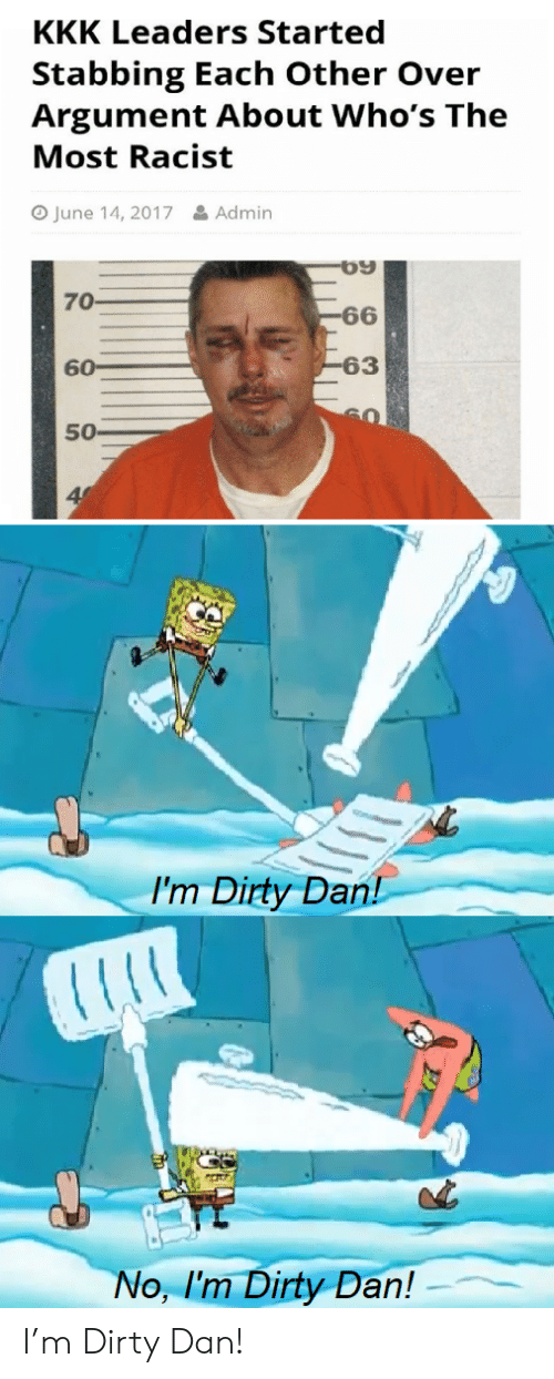 Admin: KKK Leaders Started  Stabbing Each Other Over  Argument About Who's The  Most Racist  June 14, 2017  &Admin  70  -66  -63  60  50  I'm Dirty Dan!  No, I'm Dirty Dan! I'm Dirty Dan!