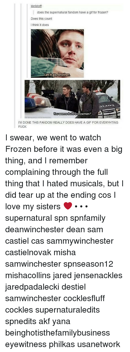 Teared Up: kkristoft:  does the supernatural fandom have a gif for frozen?  Does this count  think it does  Let it go, brother  You wanna build a snowman?  l'M DONE THIS FANDOM REALLY DOES HAVE A GlF FOR EVERYHTING  FUCK I swear, we went to watch Frozen before it was even a big thing, and I remember complaining through the full thing that I hated musicals, but I did tear up at the ending cos I love my sisters ❤️ • • • supernatural spn spnfamily deanwinchester dean sam castiel cas sammywinchester castielnovak misha samwinchester spnseason12 mishacollins jared jensenackles jaredpadalecki destiel samwinchester cocklesfluff cockles supernaturaledits spnedits akf yana beinghotisthefamilybusiness eyewitness philkas usanetwork
