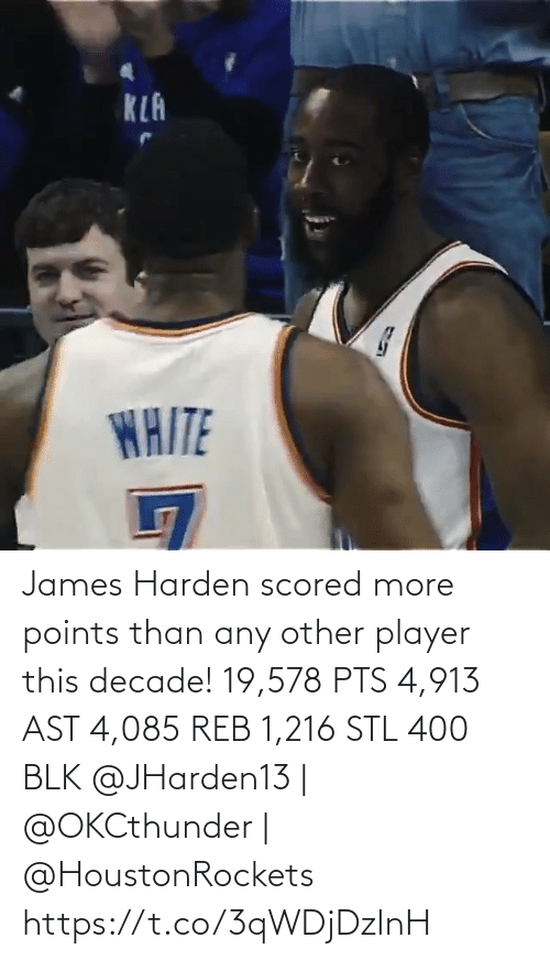 James Harden: KLA  WAITE James Harden scored more points than any other player this decade!   19,578 PTS 4,913 AST 4,085 REB 1,216 STL 400 BLK   @JHarden13 | @OKCthunder | @HoustonRockets   https://t.co/3qWDjDzlnH
