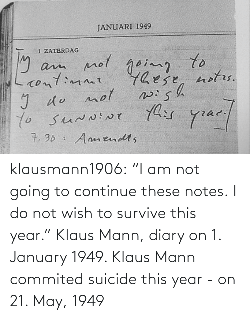 "Suicide: klausmann1906:  ""I am not going to continue these notes. I do not wish to survive this year."" Klaus Mann, diary on 1. January 1949. Klaus Mann commited suicide this year - on 21. May, 1949"