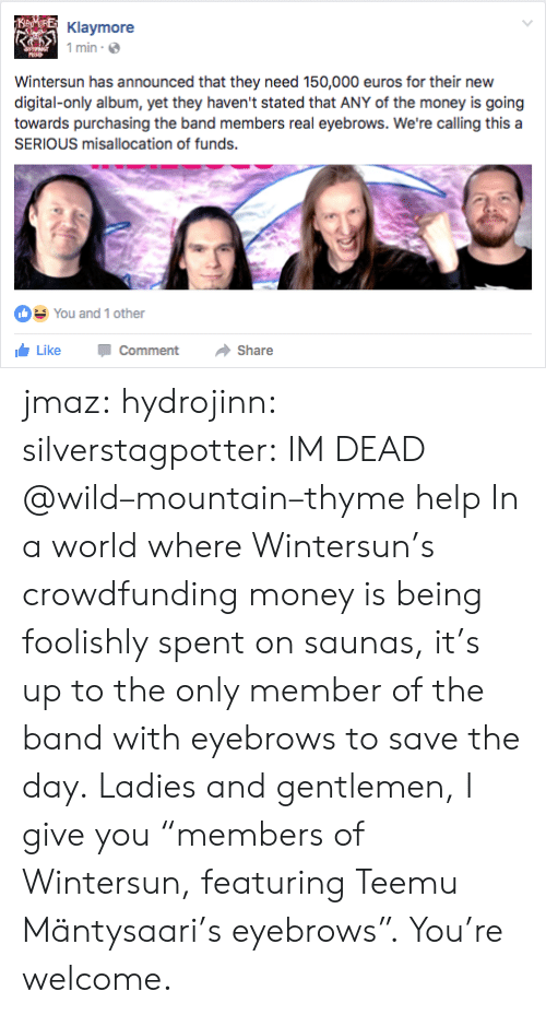 "Money, Tumblr, and Blog: Klaymore  1 min  Wintersun has announced that they need 150,000 euros for their new  digital-only album, yet they haven't stated that ANY of the money is going  towards purchasing the band members real eyebrows. We're calling this a  SERIOUS misallocation of funds.  You and 1 other  LikeCommentShare jmaz:  hydrojinn:  silverstagpotter: IM DEAD @wild–mountain–thyme help  In a world where Wintersun's crowdfunding money is being foolishly spent on saunas, it's up to the only member of the band with eyebrows to save the day. Ladies and gentlemen, I give you ""members of Wintersun, featuring Teemu Mäntysaari's eyebrows"". You're welcome."