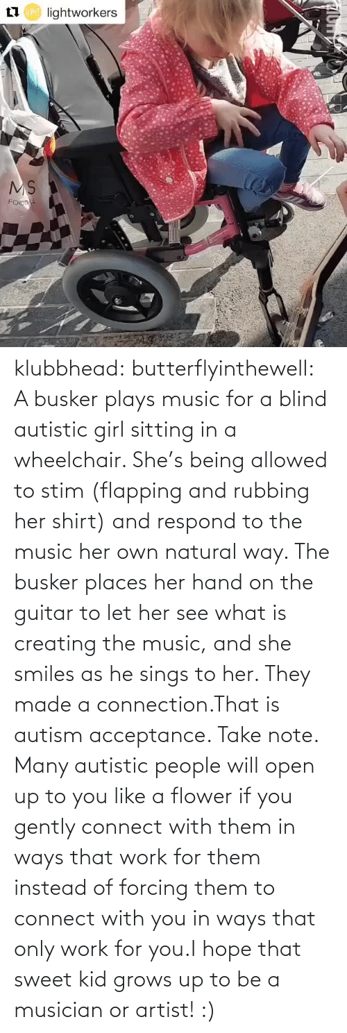 Guitar: klubbhead: butterflyinthewell: A busker plays music for a blind autistic girl sitting in a wheelchair. She's being allowed to stim (flapping and rubbing her shirt) and respond to the music her own natural way. The busker places her hand on the guitar to let her see what is creating the music, and she smiles as he sings to her. They made a connection.That is autism acceptance. Take note. Many autistic people will open up to you like a flower if you gently connect with them in ways that work for them instead of forcing them to connect with you in ways that only work for you.I hope that sweet kid grows up to be a musician or artist! :)