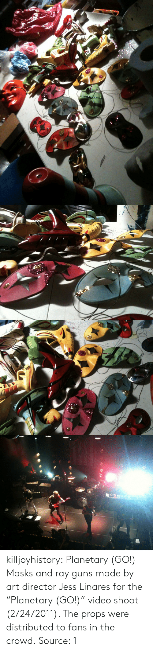 "masks: KM  ATE killjoyhistory:  Planetary (GO!) Masks and ray guns made by art director Jess Linares for the ""Planetary (GO!)"" video shoot (2/24/2011). The props were distributed to fans in the crowd. Source: 1"