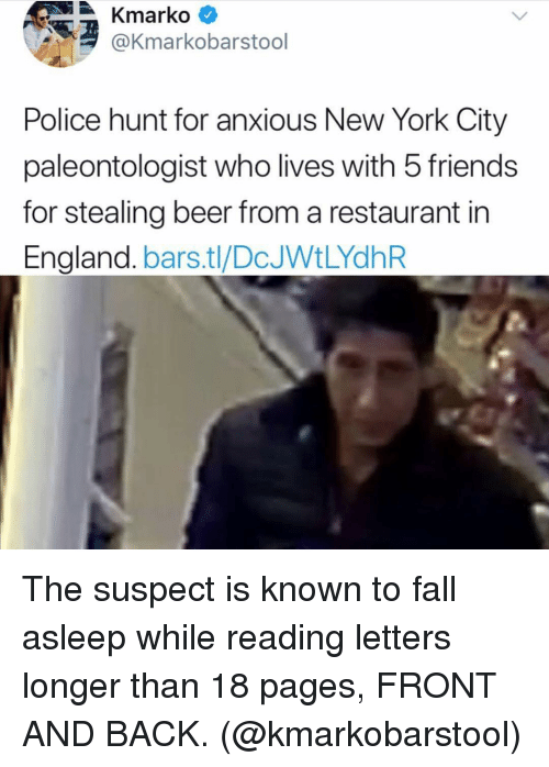 Beer, England, and Fall: Kmarko *  @Kmarkobarstool  Police hunt for anxious New York City  paleontologist who lives with 5 friends  for stealing beer from a restaurant in  England. bars.tl/DcJWtLYdhR The suspect is known to fall asleep while reading letters longer than 18 pages, FRONT AND BACK. (@kmarkobarstool)