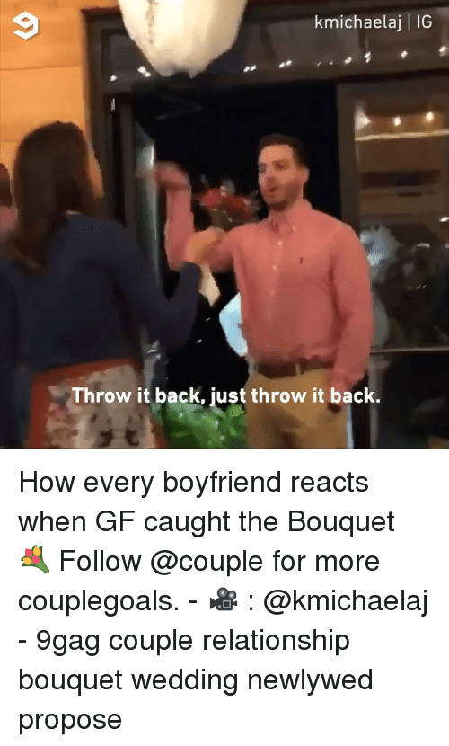 Throw It Back: kmichaelaj   IG  Throw it back, just throw it back. How every boyfriend reacts when GF caught the Bouquet 💐 Follow @couple for more couplegoals. - 🎥 : @kmichaelaj - 9gag couple relationship bouquet wedding newlywed propose