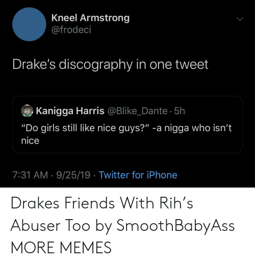 """armstrong: Kneel Armstrong  @frodeci  Drake's discography in one tweet  Kanigga Harris @Blike_Dante 5h  """"Do girls still like nice guys?"""" -a nigga who isn't  nice  7:31 AM 9/25/19 Twitter for iPhone Drakes Friends With Rih's Abuser Too by SmoothBabyAss MORE MEMES"""