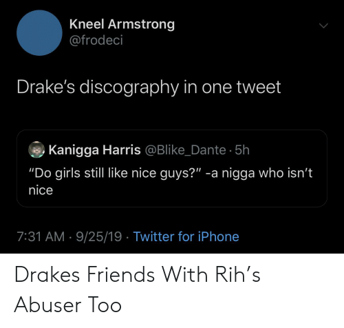 """armstrong: Kneel Armstrong  @frodeci  Drake's discography in one tweet  Kanigga Harris @Blike_Dante 5h  """"Do girls still like nice guys?"""" -a nigga who isn't  nice  7:31 AM 9/25/19 Twitter for iPhone Drakes Friends With Rih's Abuser Too"""