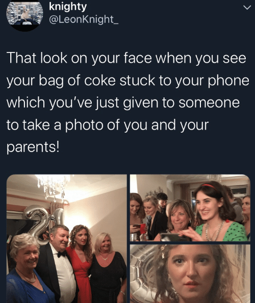coke: knighty  @LeonKnight_  That look on your face when you see  your bag of coke stuck to your phone  which you've just given to someone  to take a photo of you and your  parents!