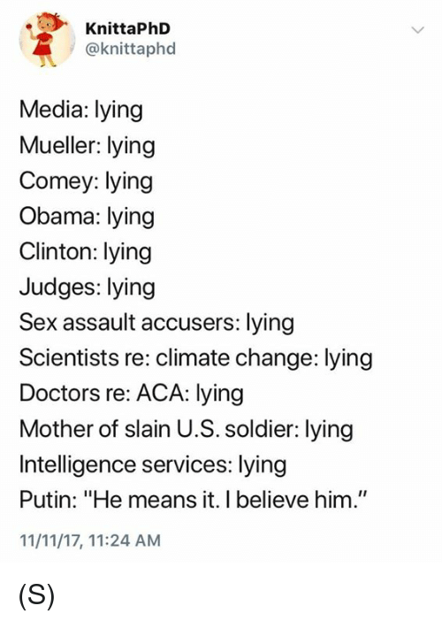 "Obama, Sex, and Putin: KnittaPhD  @knittaphod  Media: lying  Mueller: lying  Comey: lying  Obama: lying  Clinton: lying  Judges: lying  Sex assault accusers: lying  Scientists re: climate change: lying  Doctors re: ACA: lying  Mother of slain U.S. soldier: lying  Intelligence services: lying  Putin: ""He means it. I believe him.""  11/11/17, 11:24 AM (S)"