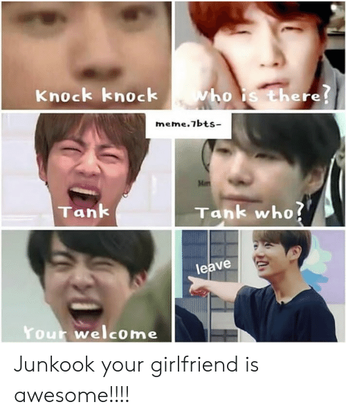 There Meme: Knock knock  vho is there!  meme.7bts-  Men  Tank  Tank who?  leave  Your welcome Junkook your girlfriend is awesome!!!!