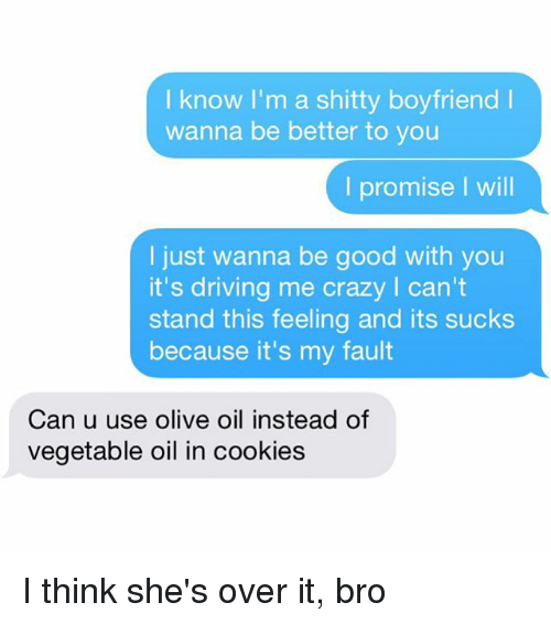 drive me crazy: know I'm a shitty boyfriend l  wanna be better to you  I promise I will  I just wanna be good with you  it's driving me crazy l can't  stand this feeling and its sucks  because it's my fault  Can u use olive oil instead of  vegetable oil in cookies I think she's over it, bro