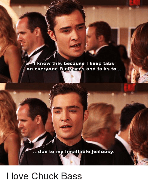 Insatiable: know this because I keep tabs  on everyone Blair sees and talks to  due to my insatiable jealousy. I love Chuck Bass