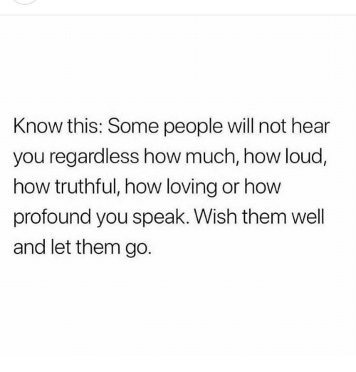 Truthful: Know this: Some people will not hear  you regardless how much, how loud,  how truthful, how loving or how  profound you speak. Wish them well  and let them go.