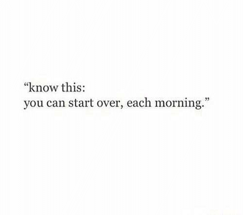 "Can, You, and This: ""know this:  you can start over, each morning."""