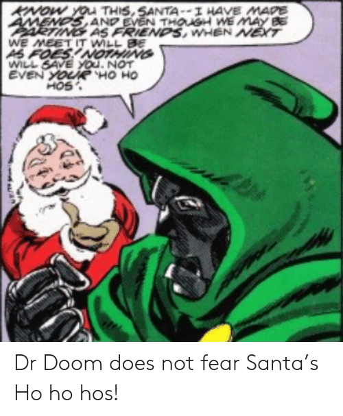 Friends, Santa, and Fear: KNOW YOu THIS,SANTA--I HAVE MAPE  AMENDS AND EVEN THOUSH WE MAY BE  ARTING AS FRIENDS, WHEN NET  WE MEET IT WILL BE  AS FOES!NOTHING  WILL SAVE YOu. NOT  EVEN YOURË HO HO  HOS Dr Doom does not fear Santa's Ho ho hos!