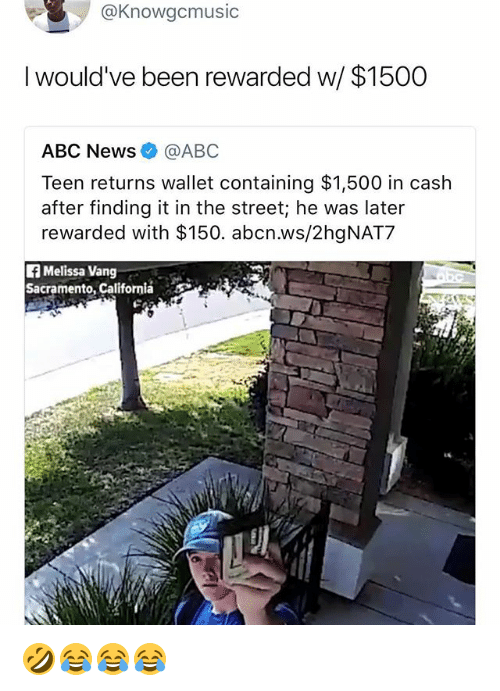 Abc, News, and Abc News: @Knowgcmusic  I would've been rewarded w/ $1500  ABC News@ABC  Teen returns wallet containing $1,500 in cash  after finding it in the street; he was later  rewarded with $150. abcn.ws/2hgNAT7  fMelissa Vang  Sacramento, California 🤣😂😂😂