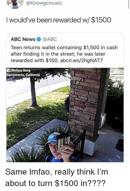 Abc, Memes, and News: @Knowgcmusic  l would've been rewarded w  $1500  ABC News@ABC  Teen returns wallet containing $1,500 in cash  after finding it in the street; he was later  rewarded with $150. abcn.ws/2hgNAT7  f Melissa Vang  Sacramento, California Same lmfao, really think I'm about to turn $1500 in????