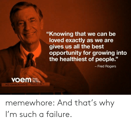 """Tumblr, Best, and Blog: """"Knowing that we can be  loved exactly as we are  gives us all the best  opportunity for growing into  the healthiest of people.""""  - Fred Rogers  voem  Ntrron  NEIGH  TROLLEY memewhore:  And that's why I'm such a failure."""