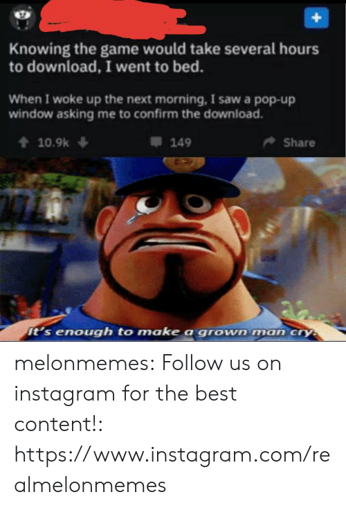 Instagram, Pop, and Saw: Knowing the game would take several hours  to download, I went to bed.  When I woke up the next morning, I saw a pop-up  window asking me to confirm the download.  10.9k  Share  149  it's enough to make a grown man cry melonmemes:  Follow us on instagram for the best content!: https://www.instagram.com/realmelonmemes