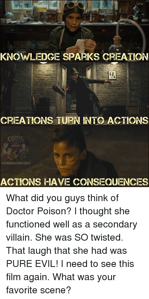 pure evil: KNOWLEDGE SPARKS CREATION  CREATIONS TURN INTO ACTIONS  ACTIONS HAVE CONSEQUENCES What did you guys think of Doctor Poison? I thought she functioned well as a secondary villain. She was SO twisted. That laugh that she had was PURE EVIL! I need to see this film again. What was your favorite scene?