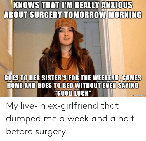 "And A Half: KNOWS THAT I'M REALLY ANXIOUS  ABOUT SURGERY TOMORROW MORNING  GOES TO HER SISTER'S FOR THE WEEKEND, COMES  HOME AND GOES TO BED WITHOUT EVEN SAYING  ""GOOD LUCK""  made on imgur My live-in ex-girlfriend that dumped me a week and a half before surgery"