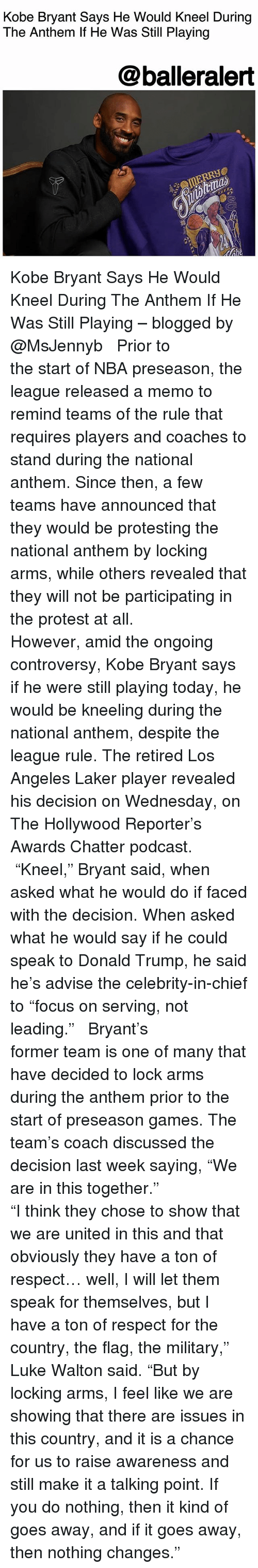 """Donald Trump, Kobe Bryant, and Luke Walton: Kobe Bryant Says He Would Kneel During  The Anthem If He Was Still Playing  @balleralert Kobe Bryant Says He Would Kneel During The Anthem If He Was Still Playing – blogged by @MsJennyb ⠀⠀⠀⠀⠀⠀⠀ ⠀⠀⠀⠀⠀⠀⠀ Prior to the start of NBA preseason, the league released a memo to remind teams of the rule that requires players and coaches to stand during the national anthem. Since then, a few teams have announced that they would be protesting the national anthem by locking arms, while others revealed that they will not be participating in the protest at all. ⠀⠀⠀⠀⠀⠀⠀ ⠀⠀⠀⠀⠀⠀⠀ However, amid the ongoing controversy, Kobe Bryant says if he were still playing today, he would be kneeling during the national anthem, despite the league rule. The retired Los Angeles Laker player revealed his decision on Wednesday, on The Hollywood Reporter's Awards Chatter podcast. ⠀⠀⠀⠀⠀⠀⠀ ⠀⠀⠀⠀⠀⠀⠀ """"Kneel,"""" Bryant said, when asked what he would do if faced with the decision. When asked what he would say if he could speak to Donald Trump, he said he's advise the celebrity-in-chief to """"focus on serving, not leading."""" ⠀⠀⠀⠀⠀⠀⠀ ⠀⠀⠀⠀⠀⠀⠀ Bryant's former team is one of many that have decided to lock arms during the anthem prior to the start of preseason games. The team's coach discussed the decision last week saying, """"We are in this together."""" ⠀⠀⠀⠀⠀⠀⠀ ⠀⠀⠀⠀⠀⠀⠀ """"I think they chose to show that we are united in this and that obviously they have a ton of respect… well, I will let them speak for themselves, but I have a ton of respect for the country, the flag, the military,"""" Luke Walton said. """"But by locking arms, I feel like we are showing that there are issues in this country, and it is a chance for us to raise awareness and still make it a talking point. If you do nothing, then it kind of goes away, and if it goes away, then nothing changes."""""""