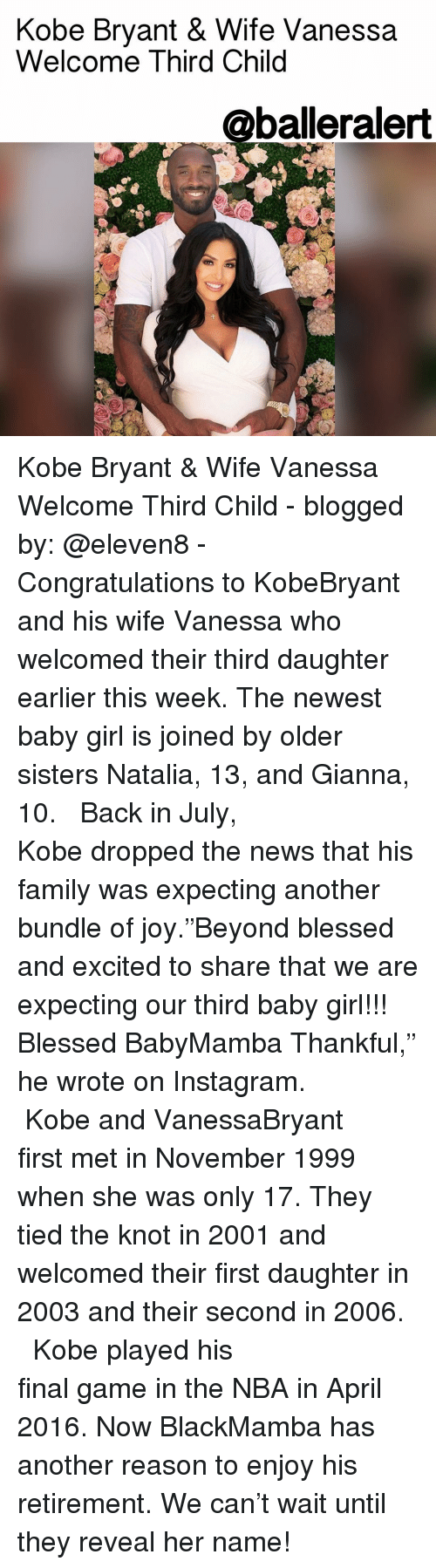 """the knot: Kobe Bryant & Wife Vanessa  Welcome Third Child  @balleralert Kobe Bryant & Wife Vanessa Welcome Third Child - blogged by: @eleven8 - ⠀⠀⠀⠀⠀⠀⠀⠀⠀ ⠀⠀⠀⠀⠀⠀⠀⠀⠀ Congratulations to KobeBryant and his wife Vanessa who welcomed their third daughter earlier this week. The newest baby girl is joined by older sisters Natalia, 13, and Gianna, 10. ⠀⠀⠀⠀⠀⠀⠀⠀⠀ ⠀⠀⠀⠀⠀⠀⠀⠀⠀ Back in July, Kobe dropped the news that his family was expecting another bundle of joy.""""Beyond blessed and excited to share that we are expecting our third baby girl!!! Blessed BabyMamba Thankful,"""" he wrote on Instagram. ⠀⠀⠀⠀⠀⠀⠀⠀⠀ ⠀⠀⠀⠀⠀⠀⠀⠀⠀ Kobe and VanessaBryant first met in November 1999 when she was only 17. They tied the knot in 2001 and welcomed their first daughter in 2003 and their second in 2006. ⠀⠀⠀⠀⠀⠀⠀⠀⠀ ⠀⠀⠀⠀⠀⠀⠀⠀⠀ Kobe played his final game in the NBA in April 2016. Now BlackMamba has another reason to enjoy his retirement. We can't wait until they reveal her name!"""