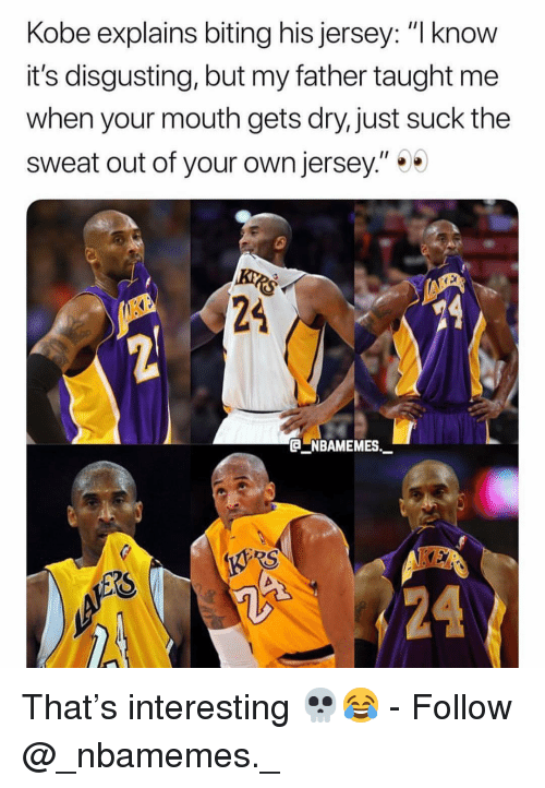"""Memes, Kobe, and 🤖: Kobe explains biting his jersey: """"l know  it's disgusting, but my father taught me  when your mouth gets dry, just suck the  sweat out of your own jersey.""""  24  NBAMEMES  24 That's interesting 💀😂 - Follow @_nbamemes._"""