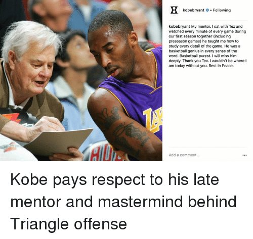 Basketball, Respect, and The Game: kobebryant # . Following  kobebryant My mentor. I sat with Tex and  watched every minute of every game during  our first season together (including  preseason games) he taught me how to  study every detail of the game. He was a  basketball genius in every sense of the  word. Basketball purest. I will miss him  deeply. Thank you Tex. I wouldn't be where I  am today without you. Rest In Peace.  Add a comment... Kobe pays respect to his late mentor and mastermind behind Triangle offense