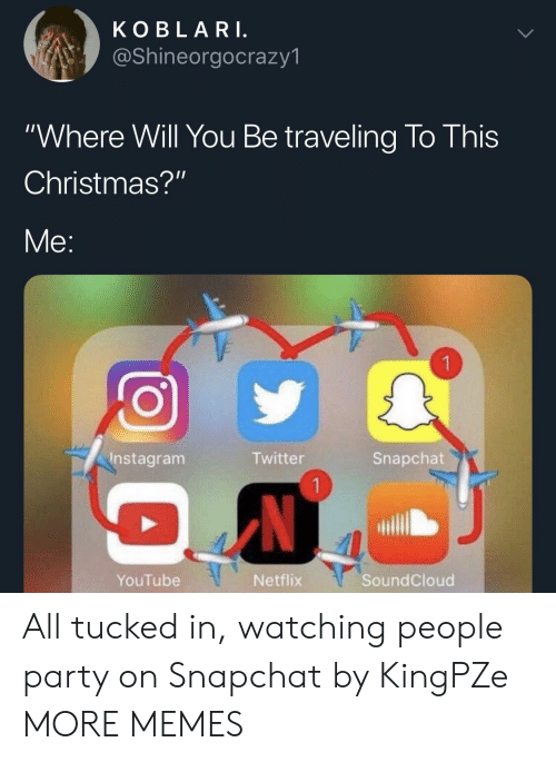 "this christmas: KOBLA RI  @Shineorgocrazy1  ""Where Will You Be traveling To This  Christmas?""  Me:  Instagram  Twitter  Snapchat  YouTube  Netflix  SoundCloud All tucked in, watching people party on Snapchat  by KingPZe MORE MEMES"