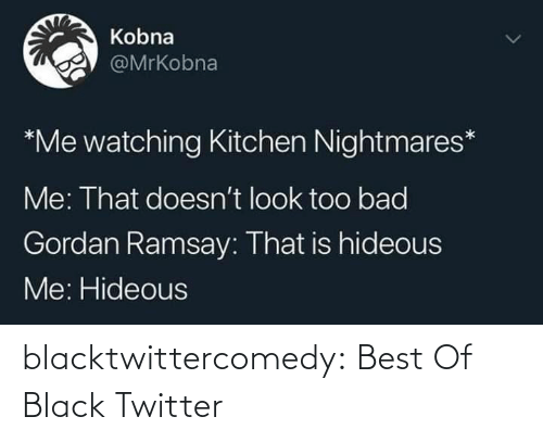 Best Of: Kobna  @MrKobna  *Me watching Kitchen Nightmares*  Me: That doesn't look too bad  Gordan Ramsay: That is hideous  Me: Hideous blacktwittercomedy:  Best Of Black Twitter