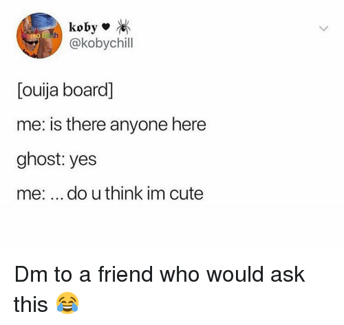 im cute: koby  @kobychill  [ouija board]  me: is there anyone here  ghost: yes  me: do u think im cute Dm to a friend who would ask this 😂