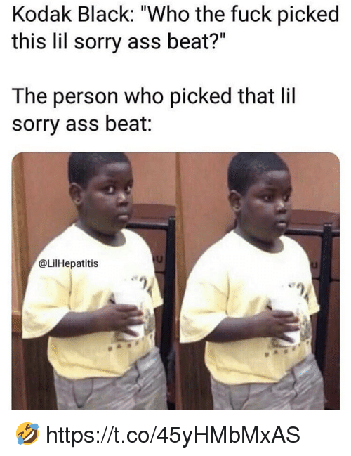 "Ass, Sorry, and Black: Kodak Black: ""Who the fuck picked  this lil sorry ass beat?""  The person who picked that lil  sorry ass beat:  @LilHepatitis 🤣 https://t.co/45yHMbMxAS"
