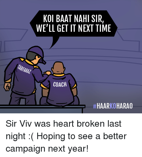 Memes, Heart, and Time: KOI BAAT NAHI SIR,  WE'LL GET IT NEXT TIME  SARFARAZ  COACH  Sir Viv was heart broken last night :( Hoping to see a better campaign next year!