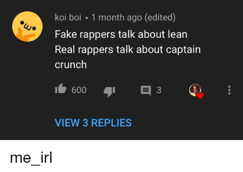 Fake, Lean, and Rappers: koi boi 1 month ago (edited)  Fake rappers talk about lean  Real rappers talk about captain  crunch  600 3  VIEW 3 REPLIES