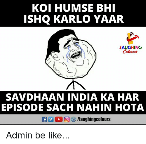 Be Like, India, and Indianpeoplefacebook: KOI HUMSE BHI  ISHQ KARLO YAAR  AUGHING  Colours  SAVDHAAN INDIA KA HAR  EPISODE SACH NAHIN HOTA Admin be like...