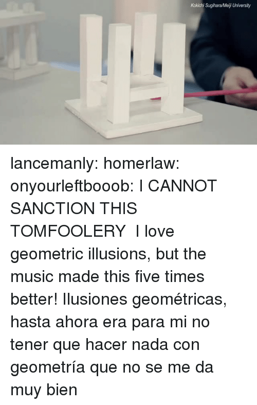 Love, Music, and Tumblr: Kokichi Sugihara/Meiji University lancemanly: homerlaw:  onyourleftbooob:  I CANNOT SANCTION THIS TOMFOOLERY    I love geometric illusions, but the music made this five times better!   Ilusiones geométricas, hasta ahora era para mi no tener que hacer nada con geometría que no se me da muy bien
