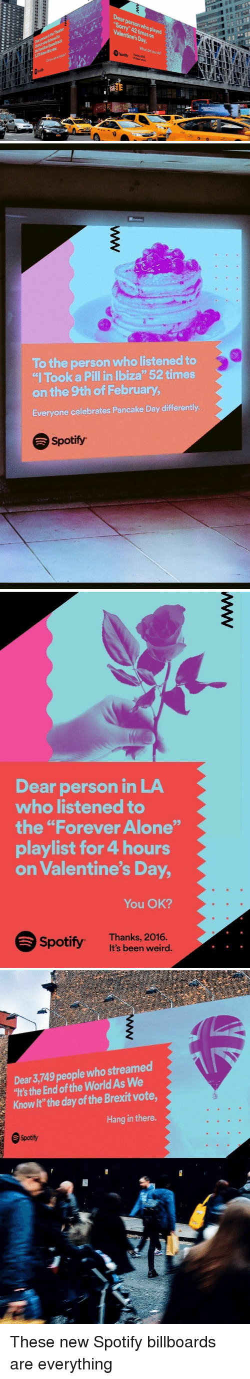 """Billboard, Funny, and Valentine's Day: Kon  Dear person who Valentine's on  Day,  What you did do?  Spotify Thanks 2016.   To the person who listened to  """"I Took a Pillin Ibiza"""" 52 times  on the 9th of February,  Everyone celebrates Pancake Day differently.  Spotify   Dear person in LA  who listened to  the """"Forever Alone""""  playlist for 4 hours  on Valentine's Day,  You OK?  Spotify. Thanks, 2016  It's been weird.   Dear 3,749 people who streamed  """"It's the End of the World As We  Knowlt""""the day ofthe Brexit vote,  Hang in there.  Spotify These new Spotify billboards are everything"""